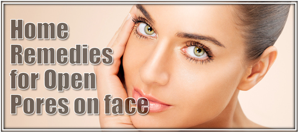 Home remedies for open pores on face.